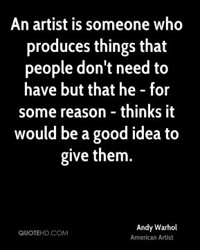 Andy Warhol - An artist is someone who produces things that people don't need to have but that he - for some reason - thinks it would be a good idea to give them.
