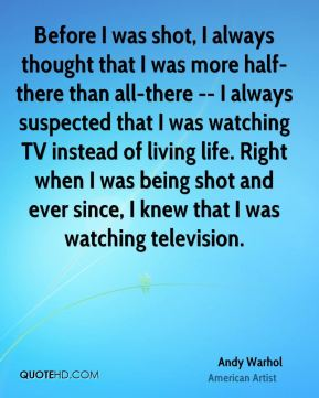 Before I was shot, I always thought that I was more half-there than all-there -- I always suspected that I was watching TV instead of living life. Right when I was being shot and ever since, I knew that I was watching television.