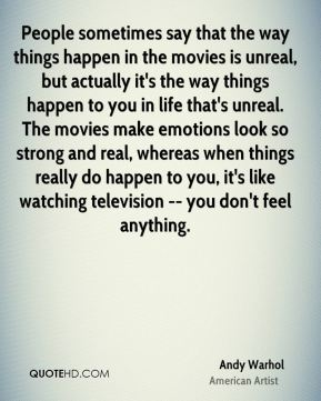 People sometimes say that the way things happen in the movies is unreal, but actually it's the way things happen to you in life that's unreal. The movies make emotions look so strong and real, whereas when things really do happen to you, it's like watching television -- you don't feel anything.