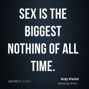 Andy Warhol - Sex is the biggest nothing of all time.