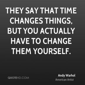 They say that time changes things, but you actually have to change them yourself.