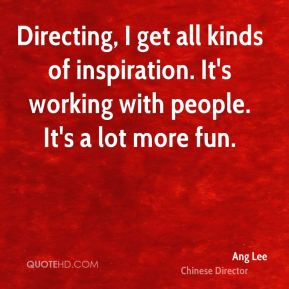 Directing, I get all kinds of inspiration. It's working with people. It's a lot more fun.