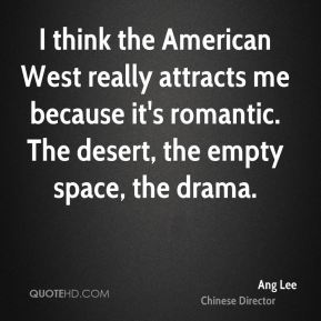 Ang Lee - I think the American West really attracts me because it's romantic. The desert, the empty space, the drama.