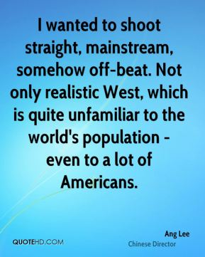 I wanted to shoot straight, mainstream, somehow off-beat. Not only realistic West, which is quite unfamiliar to the world's population - even to a lot of Americans.