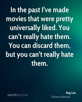 In the past I've made movies that were pretty universally liked. You can't really hate them. You can discard them, but you can't really hate them.