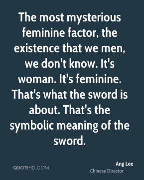 The most mysterious feminine factor, the existence that we men, we don't know. It's woman. It's feminine. That's what the sword is about. That's the symbolic meaning of the sword.