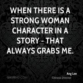 When there is a strong woman character in a story - that always grabs me.