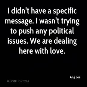 I didn't have a specific message. I wasn't trying to push any political issues. We are dealing here with love.