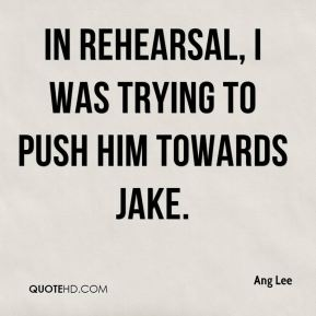 In rehearsal, I was trying to push him towards Jake.