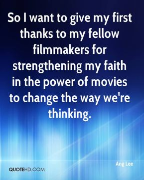 Ang Lee - So I want to give my first thanks to my fellow filmmakers for strengthening my faith in the power of movies to change the way we're thinking.