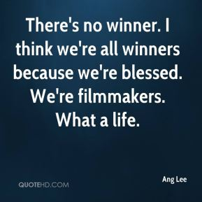 There's no winner. I think we're all winners because we're blessed. We're filmmakers. What a life.