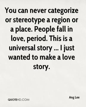 You can never categorize or stereotype a region or a place. People fall in love, period. This is a universal story ... I just wanted to make a love story.