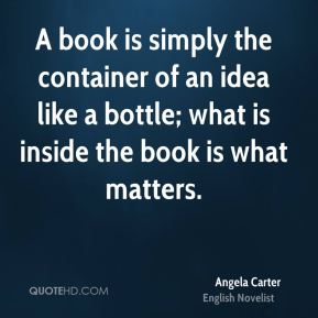 Angela Carter - A book is simply the container of an idea like a bottle; what is inside the book is what matters.