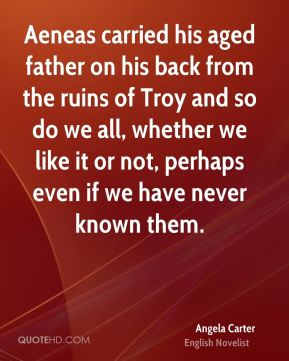 Angela Carter - Aeneas carried his aged father on his back from the ruins of Troy and so do we all, whether we like it or not, perhaps even if we have never known them.