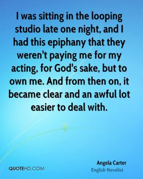 I was sitting in the looping studio late one night, and I had this epiphany that they weren't paying me for my acting, for God's sake, but to own me. And from then on, it became clear and an awful lot easier to deal with.