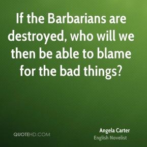 If the Barbarians are destroyed, who will we then be able to blame for the bad things?