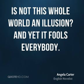 Is not this whole world an illusion? And yet it fools everybody.