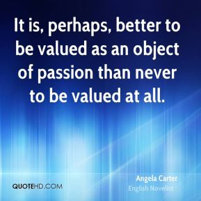It is, perhaps, better to be valued as an object of passion than never to be valued at all.