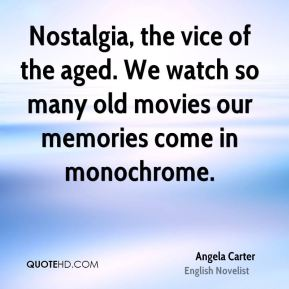 Nostalgia, the vice of the aged. We watch so many old movies our memories come in monochrome.
