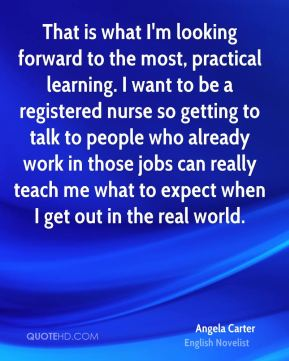 That is what I'm looking forward to the most, practical learning. I want to be a registered nurse so getting to talk to people who already work in those jobs can really teach me what to expect when I get out in the real world.