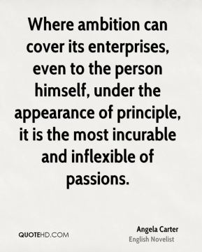 Angela Carter - Where ambition can cover its enterprises, even to the person himself, under the appearance of principle, it is the most incurable and inflexible of passions.