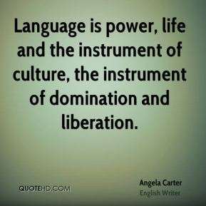 Angela Carter - Language is power, life and the instrument of culture, the instrument of domination and liberation.