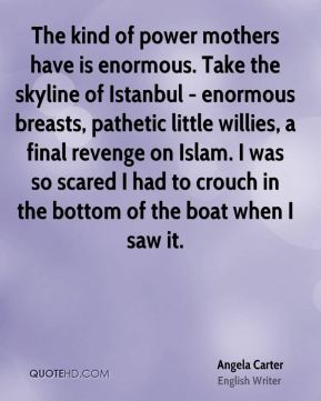 The kind of power mothers have is enormous. Take the skyline of Istanbul - enormous breasts, pathetic little willies, a final revenge on Islam. I was so scared I had to crouch in the bottom of the boat when I saw it.