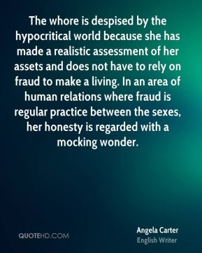 The whore is despised by the hypocritical world because she has made a realistic assessment of her assets and does not have to rely on fraud to make a living. In an area of human relations where fraud is regular practice between the sexes, her honesty is regarded with a mocking wonder.
