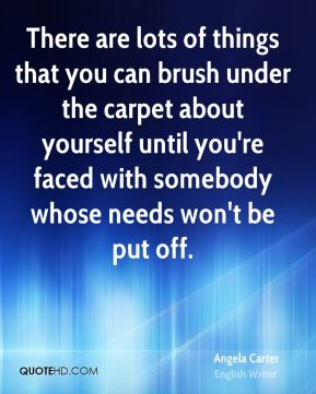 There are lots of things that you can brush under the carpet about yourself until you're faced with somebody whose needs won't be put off.