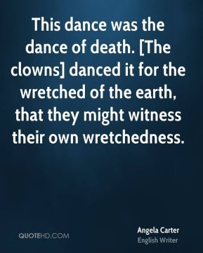 Angela Carter - This dance was the dance of death. [The clowns] danced it for the wretched of the earth, that they might witness their own wretchedness.