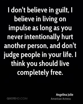 I don't believe in guilt, I believe in living on impulse as long as you never intentionally hurt another person, and don't judge people in your life. I think you should live completely free.
