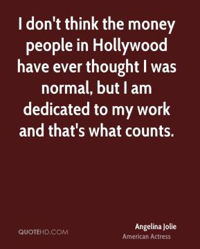 I don't think the money people in Hollywood have ever thought I was normal, but I am dedicated to my work and that's what counts.