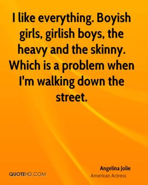 I like everything. Boyish girls, girlish boys, the heavy and the skinny. Which is a problem when I'm walking down the street.