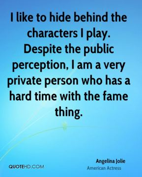 I like to hide behind the characters I play. Despite the public perception, I am a very private person who has a hard time with the fame thing.