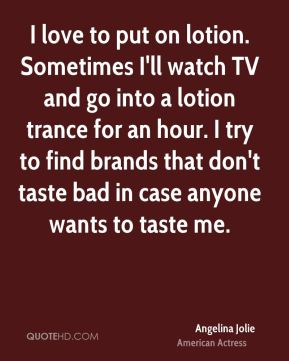 Angelina Jolie - I love to put on lotion. Sometimes I'll watch TV and go into a lotion trance for an hour. I try to find brands that don't taste bad in case anyone wants to taste me.