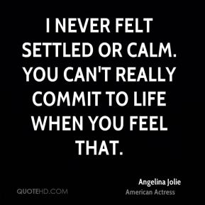 Angelina Jolie - I never felt settled or calm. You can't really commit to life when you feel that.