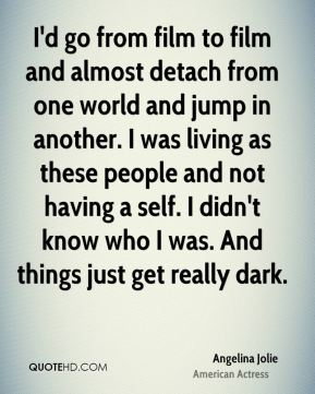 I'd go from film to film and almost detach from one world and jump in another. I was living as these people and not having a self. I didn't know who I was. And things just get really dark.