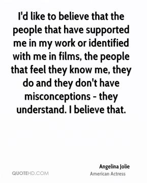 I'd like to believe that the people that have supported me in my work or identified with me in films, the people that feel they know me, they do and they don't have misconceptions - they understand. I believe that.