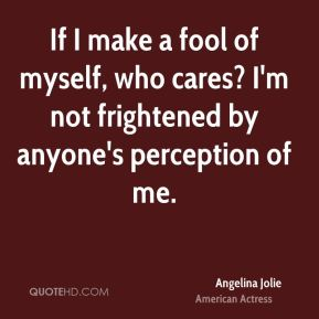 Angelina Jolie - If I make a fool of myself, who cares? I'm not frightened by anyone's perception of me.