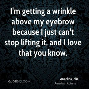 Angelina Jolie - I'm getting a wrinkle above my eyebrow because I just can't stop lifting it, and I love that you know.