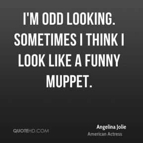 I'm odd looking. Sometimes I think I look like a funny muppet.