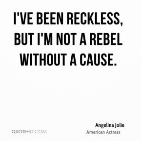 Angelina Jolie - I've been reckless, but I'm not a rebel without a cause.
