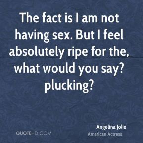 The fact is I am not having sex. But I feel absolutely ripe for the, what would you say? plucking?