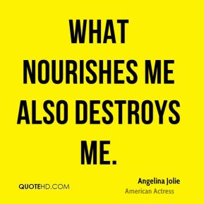 Angelina Jolie - What nourishes me also destroys me.
