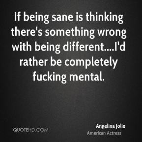 If being sane is thinking there's something wrong with being different....I'd rather be completely fucking mental.