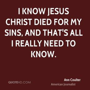 Ann Coulter - I know Jesus Christ died for my sins, and that's all I really need to know.