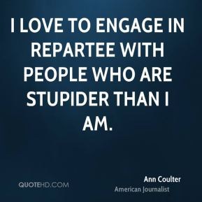 Ann Coulter - I love to engage in repartee with people who are stupider than I am.