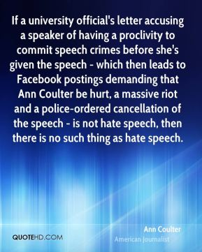 If a university official's letter accusing a speaker of having a proclivity to commit speech crimes before she's given the speech - which then leads to Facebook postings demanding that Ann Coulter be hurt, a massive riot and a police-ordered cancellation of the speech - is not hate speech, then there is no such thing as hate speech.