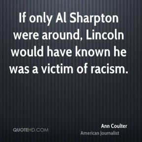 Ann Coulter - If only Al Sharpton were around, Lincoln would have known he was a victim of racism.