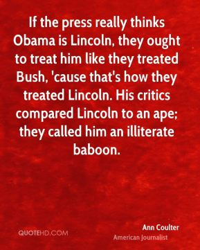 Ann Coulter - If the press really thinks Obama is Lincoln, they ought to treat him like they treated Bush, 'cause that's how they treated Lincoln. His critics compared Lincoln to an ape; they called him an illiterate baboon.